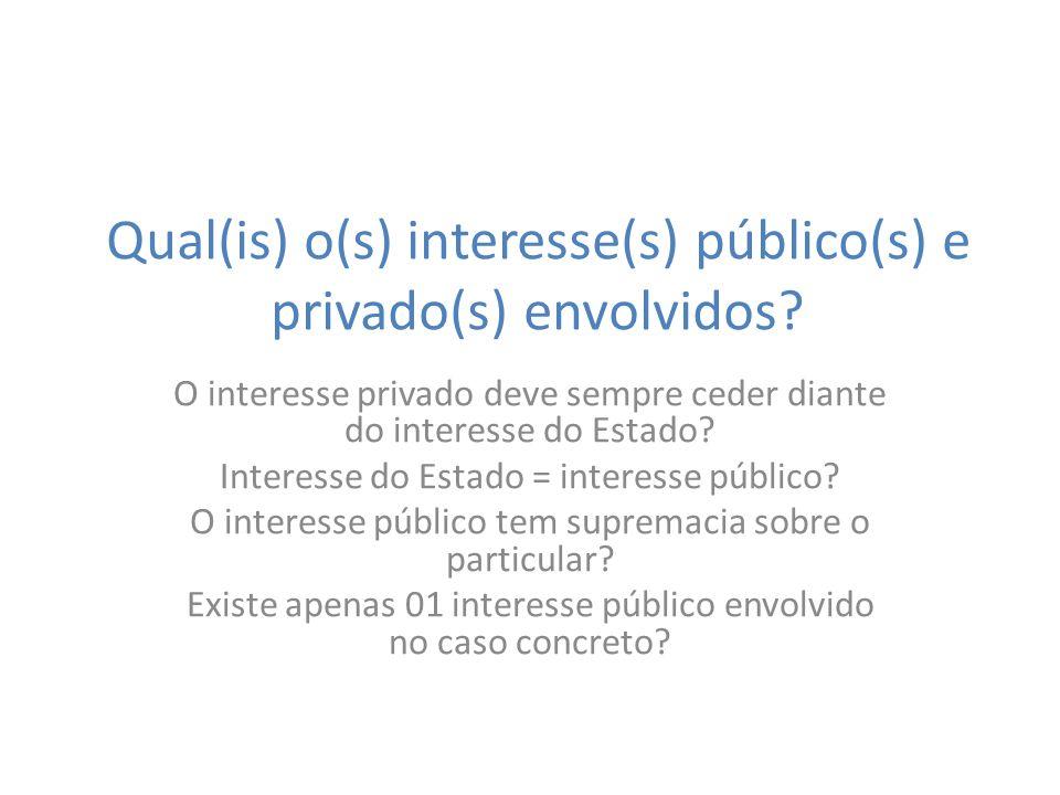 Qual(is) o(s) interesse(s) público(s) e privado(s) envolvidos? O interesse privado deve sempre ceder diante do interesse do Estado? Interesse do Estad