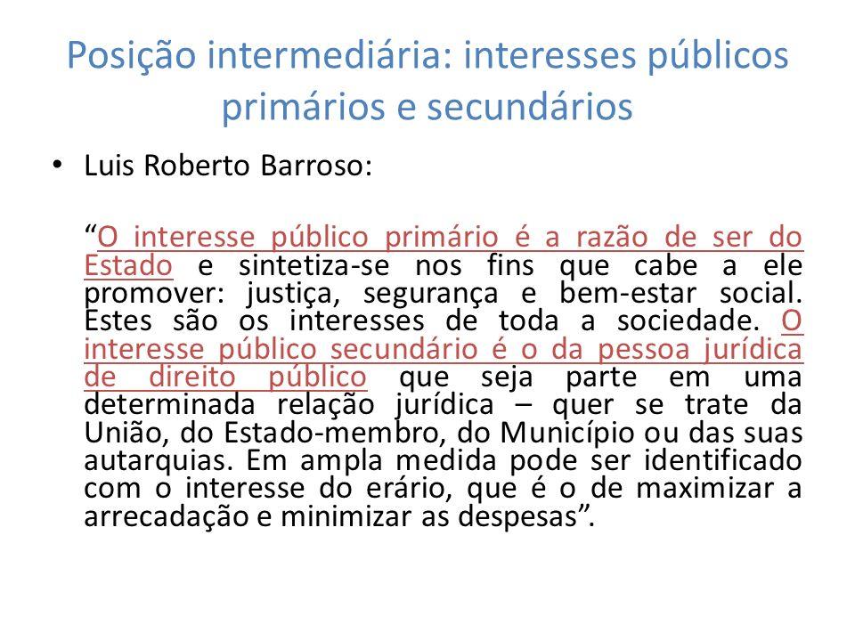 Posição intermediária: interesses públicos primários e secundários Luis Roberto Barroso: O interesse público primário é a razão de ser do Estado e sin