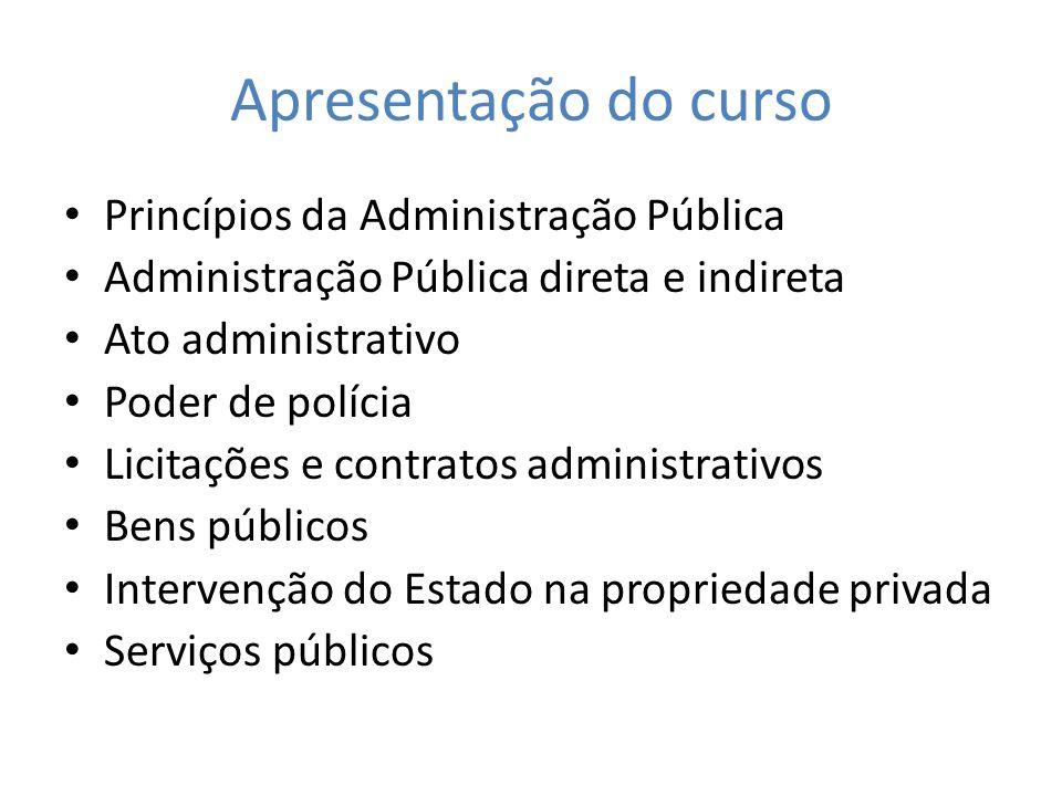 Apresentação do curso Princípios da Administração Pública Administração Pública direta e indireta Ato administrativo Poder de polícia Licitações e con