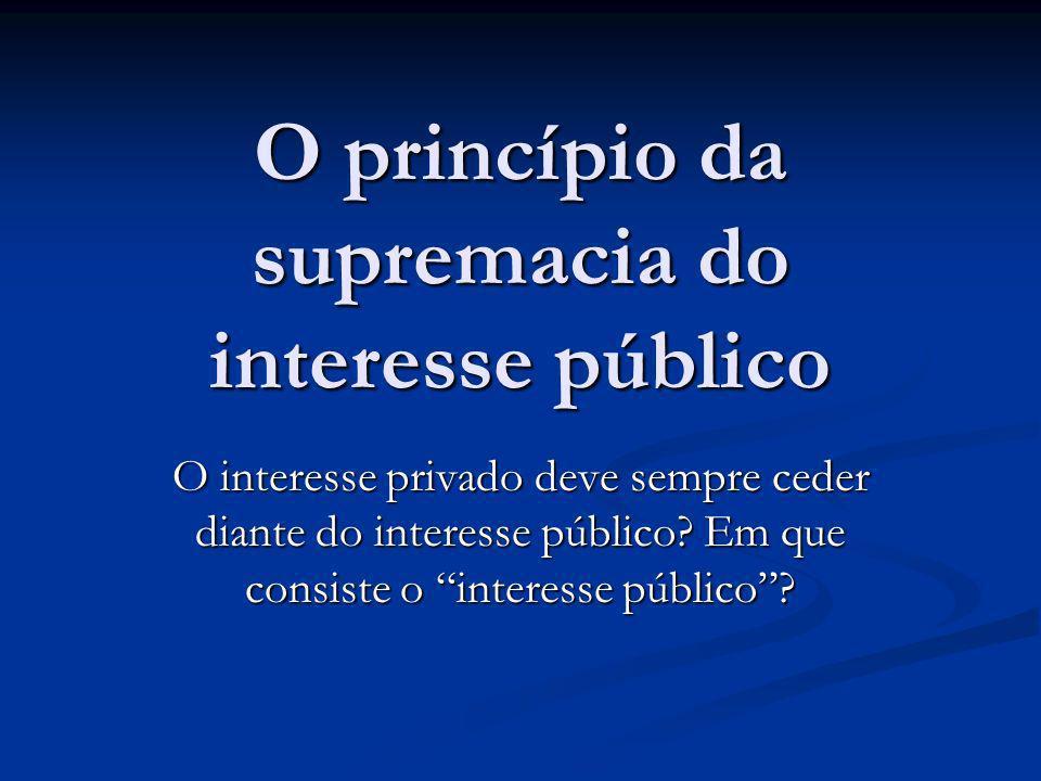 O princípio da supremacia do interesse público O interesse privado deve sempre ceder diante do interesse público.
