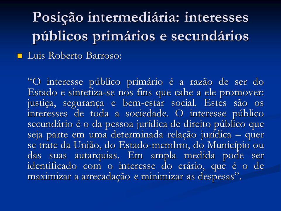 Posição intermediária: interesses públicos primários e secundários Luis Roberto Barroso: Luis Roberto Barroso: O interesse público primário é a razão de ser do Estado e sintetiza-se nos fins que cabe a ele promover: justiça, segurança e bem-estar social.
