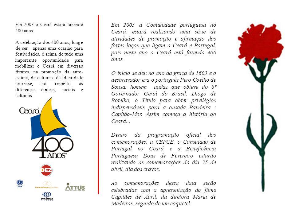 Em 2003 a Comunidade portuguesa no Ceará, estará realizando uma série de atividades de promoção e afirmação dos fortes laços que ligam o Ceará e Portugal, pois neste ano o Ceará está fazendo 400 anos.