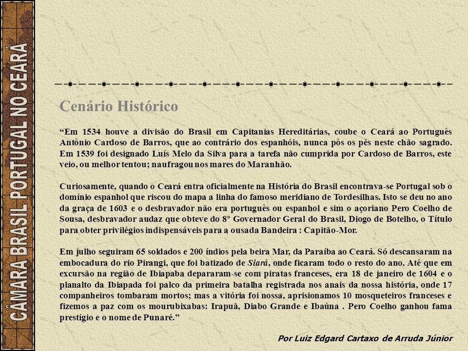 Cenário Histórico Em 1534 houve a divisão do Brasil em Capitanias Hereditárias, coube o Ceará ao Português Antônio Cardoso de Barros, que ao contrário