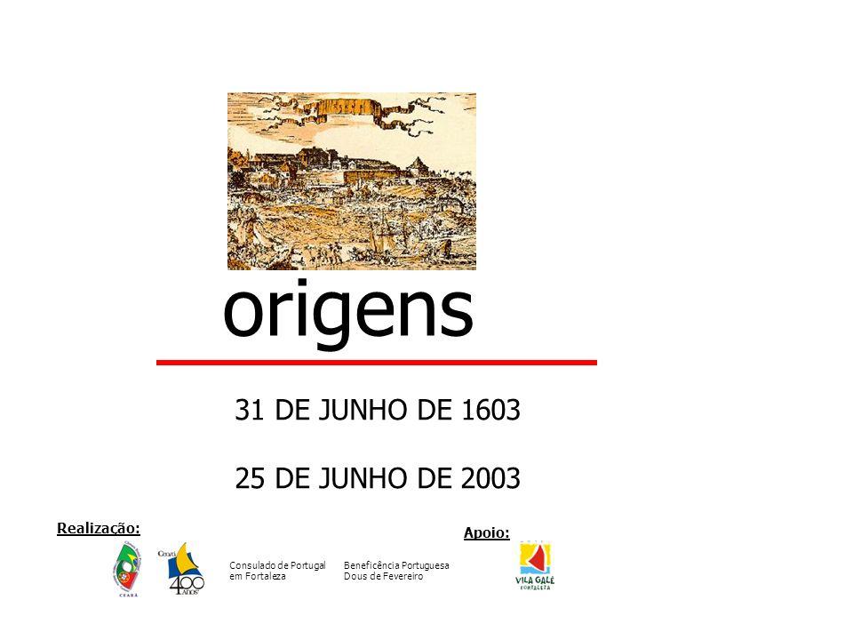 origens 31 DE JUNHO DE 1603 25 DE JUNHO DE 2003 Realização: Apoio: Consulado de Portugal em Fortaleza Beneficência Portuguesa Dous de Fevereiro