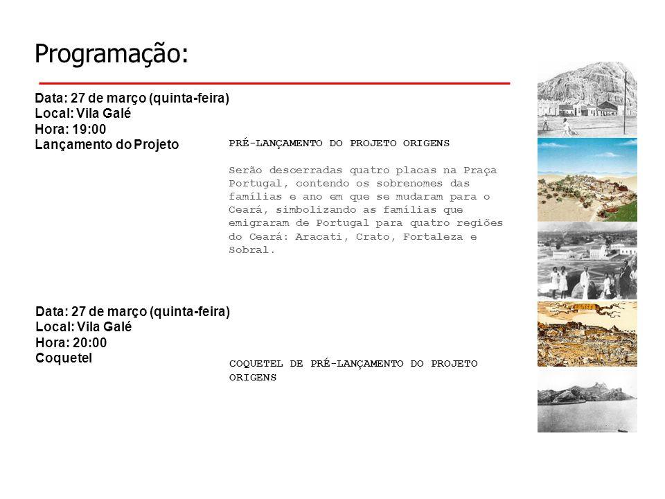 Programação: Data: 27 de março (quinta-feira) Local: Vila Galé Hora: 19:00 Lançamento do Projeto COQUETEL DE PRÉ-LANÇAMENTO DO PROJETO ORIGENS PRÉ-LANÇAMENTO DO PROJETO ORIGENS Serão descerradas quatro placas na Praça Portugal, contendo os sobrenomes das famílias e ano em que se mudaram para o Ceará, simbolizando as famílias que emigraram de Portugal para quatro regiões do Ceará: Aracati, Crato, Fortaleza e Sobral.