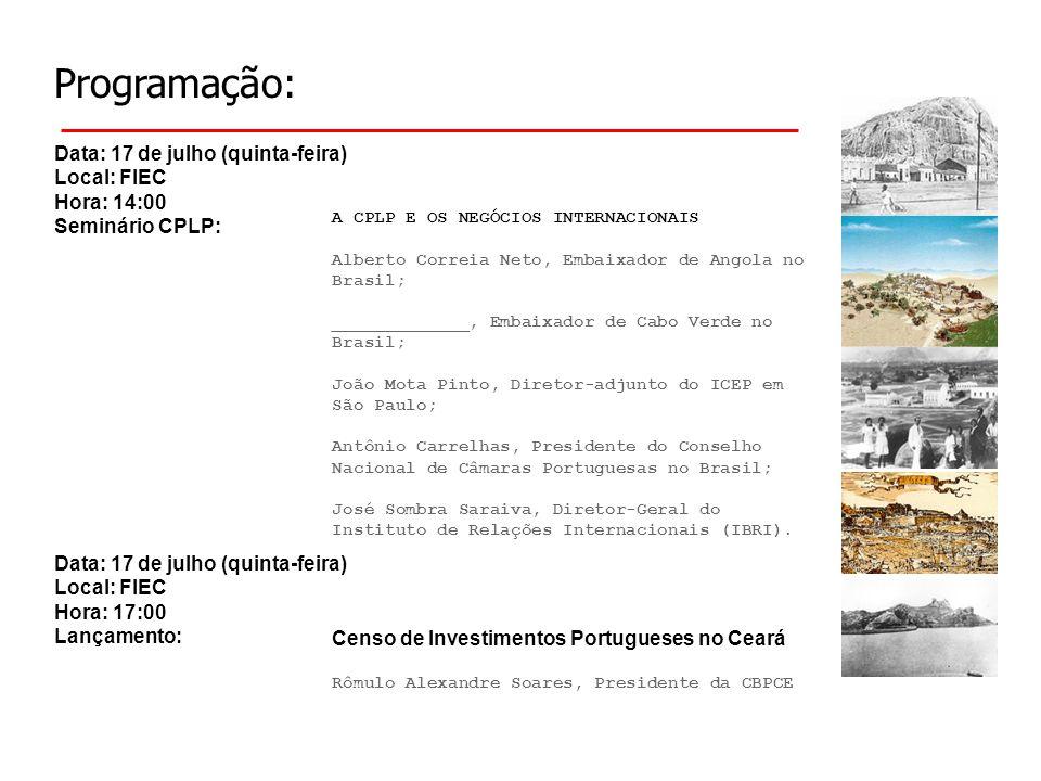 Programação: Data: 17 de julho (quinta-feira) Local: FIEC Hora: 14:00 Seminário CPLP: A CPLP E OS NEGÓCIOS INTERNACIONAIS Alberto Correia Neto, Embaixador de Angola no Brasil; _____________, Embaixador de Cabo Verde no Brasil; João Mota Pinto, Diretor-adjunto do ICEP em São Paulo; Antônio Carrelhas, Presidente do Conselho Nacional de Câmaras Portuguesas no Brasil; José Sombra Saraiva, Diretor-Geral do Instituto de Relações Internacionais (IBRI).