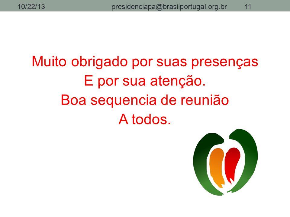Muito obrigado por suas presenças E por sua atenção. Boa sequencia de reunião A todos. 10/22/13presidenciapa@brasilportugal.org.br11