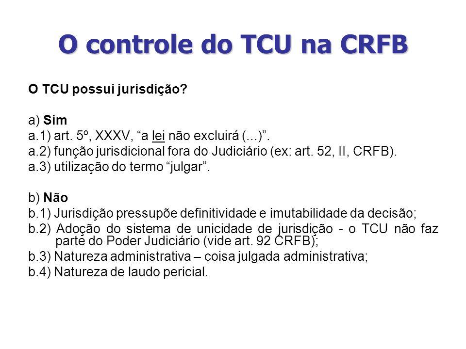 O controle do TCU na CRFB O TCU possui jurisdição? a) Sim a.1) art. 5º, XXXV, a lei não excluirá (...). a.2) função jurisdicional fora do Judiciário (