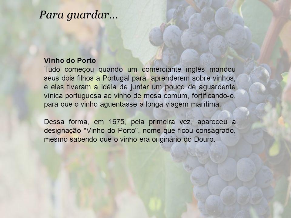 Para guardar... Vinho do Porto Tudo começou quando um comerciante inglês mandou seus dois filhos a Portugal para aprenderem sobre vinhos, e eles tiver