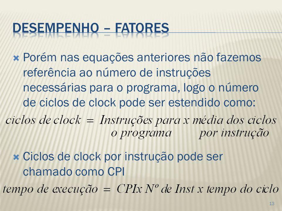 Porém nas equações anteriores não fazemos referência ao número de instruções necessárias para o programa, logo o número de ciclos de clock pode ser estendido como: Ciclos de clock por instrução pode ser chamado como CPI 13