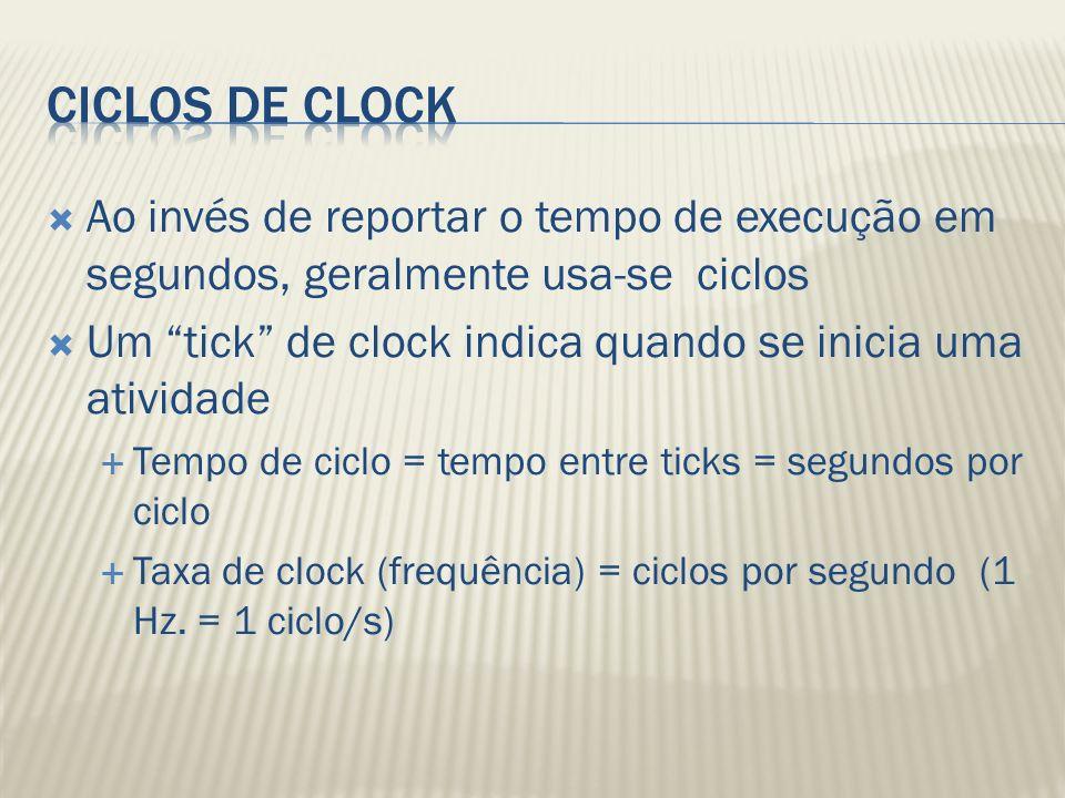 Ao invés de reportar o tempo de execução em segundos, geralmente usa-se ciclos Um tick de clock indica quando se inicia uma atividade Tempo de ciclo = tempo entre ticks = segundos por ciclo Taxa de clock (frequência) = ciclos por segundo (1 Hz.