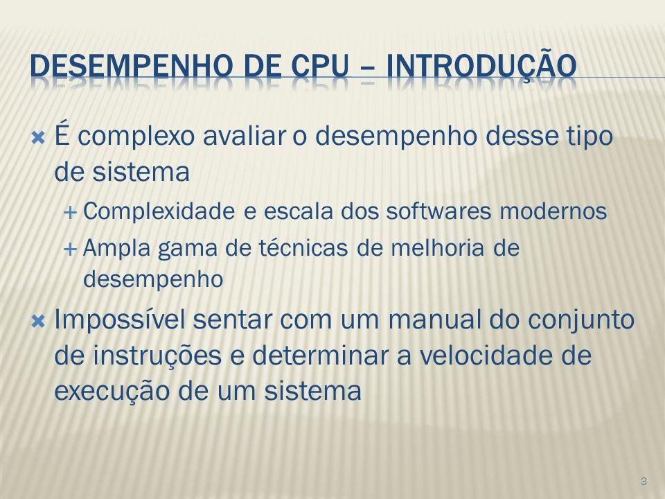 É complexo avaliar o desempenho desse tipo de sistema Complexidade e escala dos softwares modernos Ampla gama de técnicas de melhoria de desempenho Impossível sentar com um manual do conjunto de instruções e determinar a velocidade de execução de um sistema 3