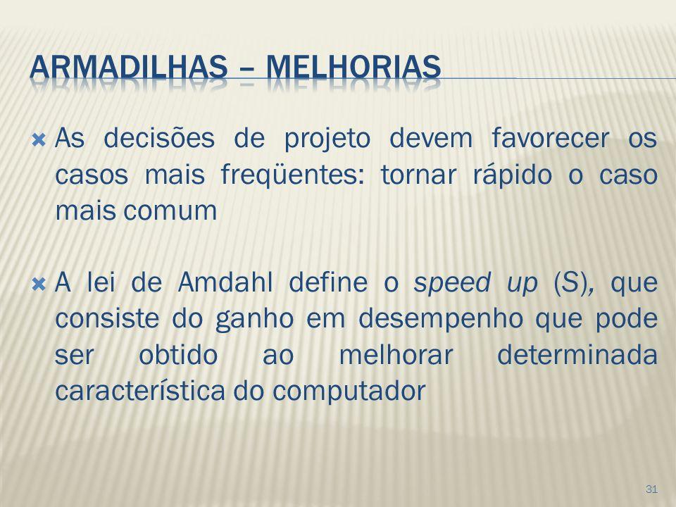 As decisões de projeto devem favorecer os casos mais freqüentes: tornar rápido o caso mais comum A lei de Amdahl define o speed up (S), que consiste do ganho em desempenho que pode ser obtido ao melhorar determinada característica do computador 31