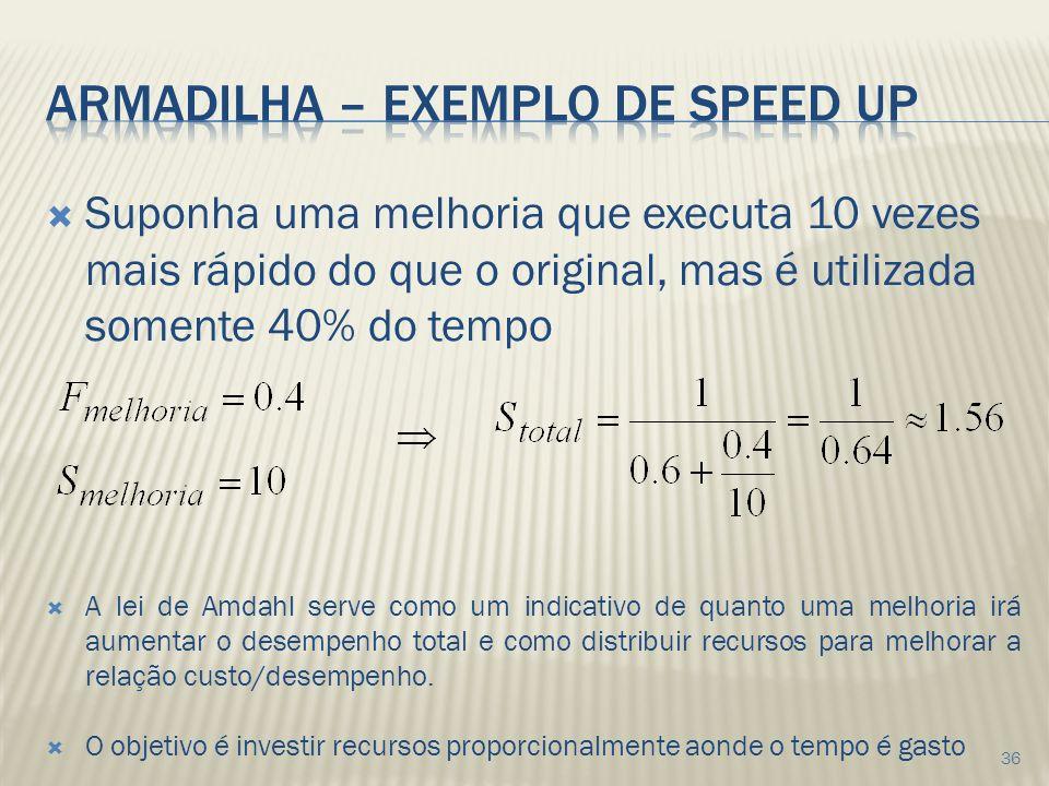 Suponha uma melhoria que executa 10 vezes mais rápido do que o original, mas é utilizada somente 40% do tempo A lei de Amdahl serve como um indicativo