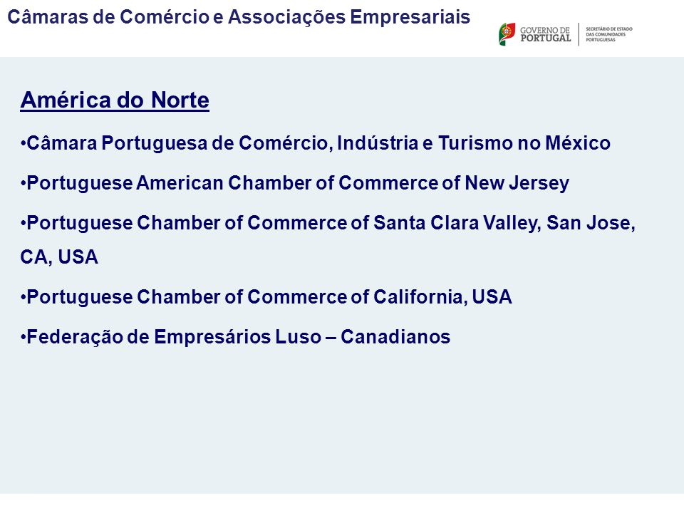 Câmaras de Comércio e Associações Empresariais América do Norte Câmara Portuguesa de Comércio, Indústria e Turismo no México Portuguese American Chamber of Commerce of New Jersey Portuguese Chamber of Commerce of Santa Clara Valley, San Jose, CA, USA Portuguese Chamber of Commerce of California, USA Federação de Empresários Luso – Canadianos