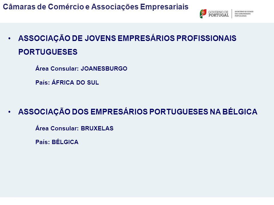 ASSOCIAÇÃO DE JOVENS EMPRESÁRIOS PROFISSIONAIS PORTUGUESES Área Consular: JOANESBURGO País: ÁFRICA DO SUL ASSOCIAÇÃO DOS EMPRESÁRIOS PORTUGUESES NA BÉLGICA Área Consular: BRUXELAS País: BÉLGICA Câmaras de Comércio e Associações Empresariais
