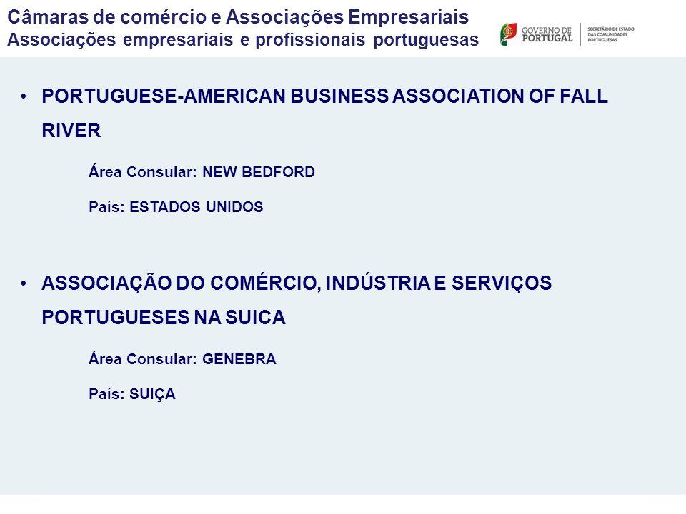 PORTUGUESE-AMERICAN BUSINESS ASSOCIATION OF FALL RIVER Área Consular: NEW BEDFORD País: ESTADOS UNIDOS ASSOCIAÇÃO DO COMÉRCIO, INDÚSTRIA E SERVIÇOS PORTUGUESES NA SUICA Área Consular: GENEBRA País: SUIÇA Câmaras de comércio e Associações Empresariais Associações empresariais e profissionais portuguesas