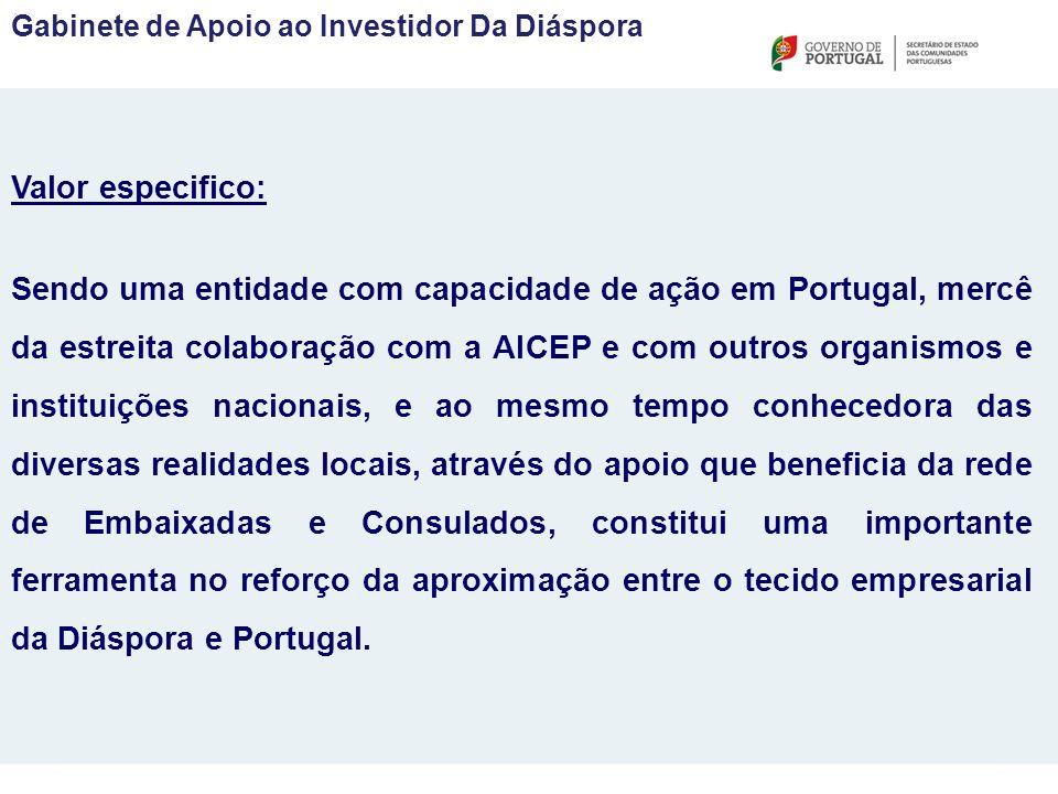 Valor especifico: Sendo uma entidade com capacidade de ação em Portugal, mercê da estreita colaboração com a AICEP e com outros organismos e instituições nacionais, e ao mesmo tempo conhecedora das diversas realidades locais, através do apoio que beneficia da rede de Embaixadas e Consulados, constitui uma importante ferramenta no reforço da aproximação entre o tecido empresarial da Diáspora e Portugal.