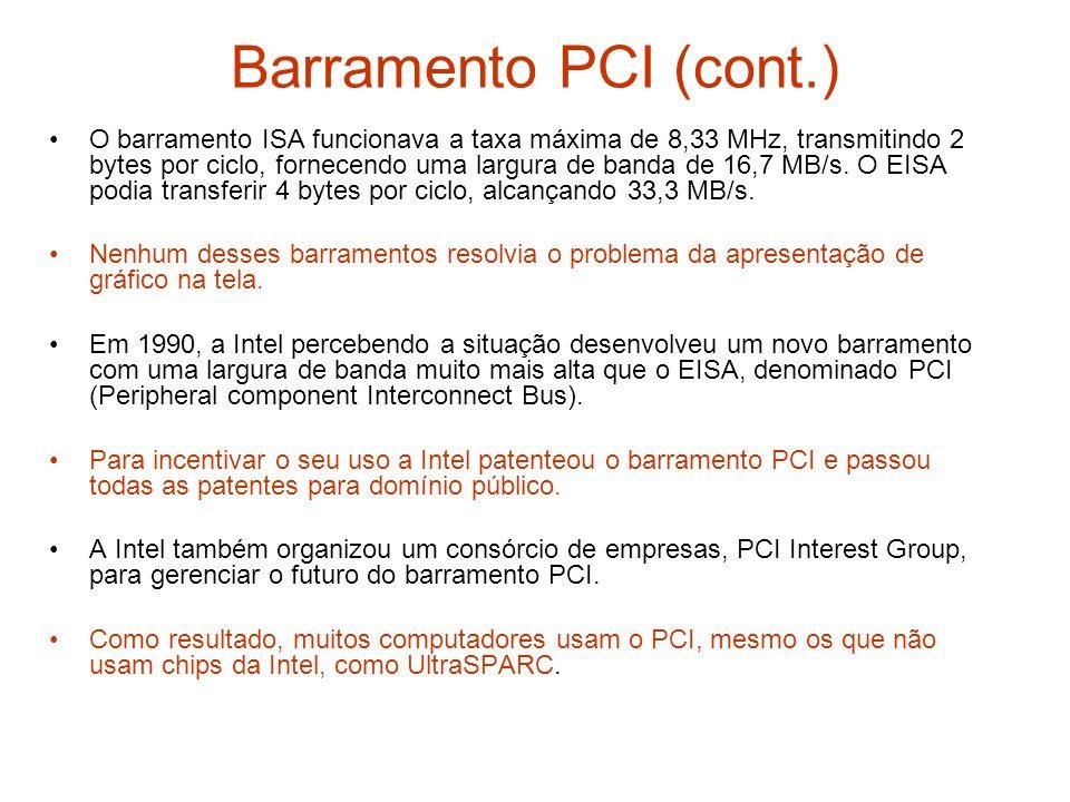 Barramento PCI (cont.) O barramento ISA funcionava a taxa máxima de 8,33 MHz, transmitindo 2 bytes por ciclo, fornecendo uma largura de banda de 16,7