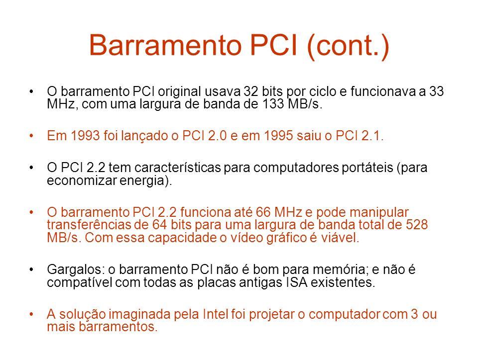 Barramento PCI (cont.) O barramento PCI original usava 32 bits por ciclo e funcionava a 33 MHz, com uma largura de banda de 133 MB/s. Em 1993 foi lanç