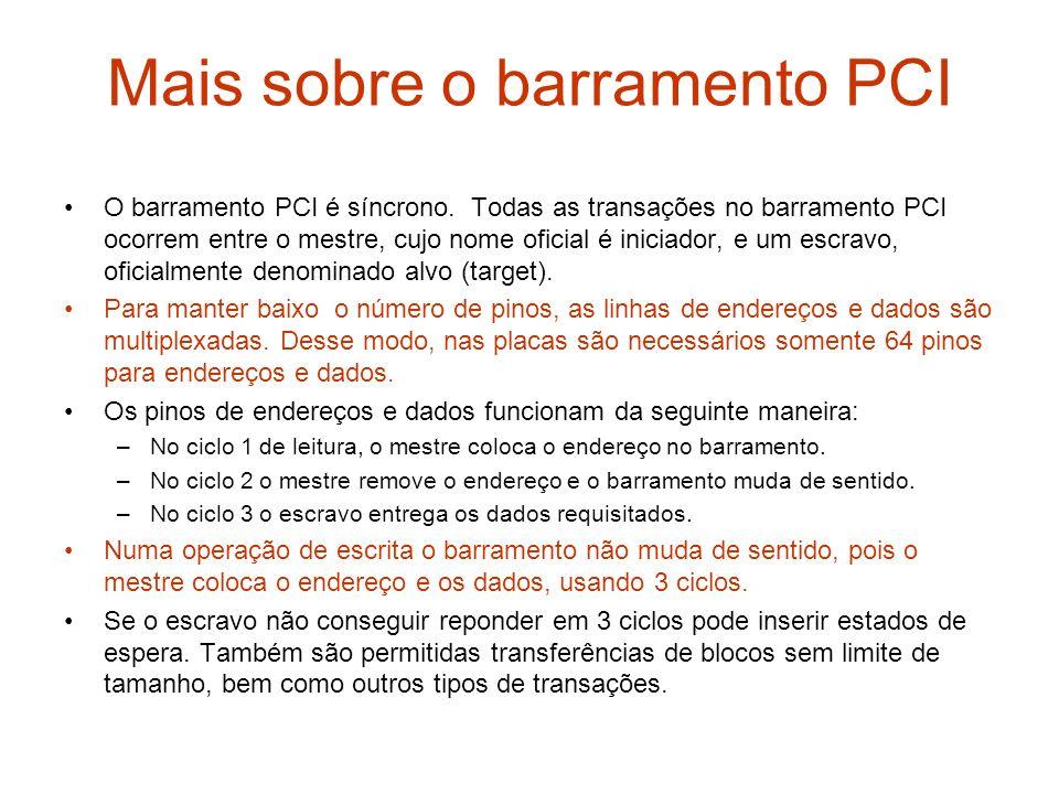 Mais sobre o barramento PCI O barramento PCI é síncrono. Todas as transações no barramento PCI ocorrem entre o mestre, cujo nome oficial é iniciador,