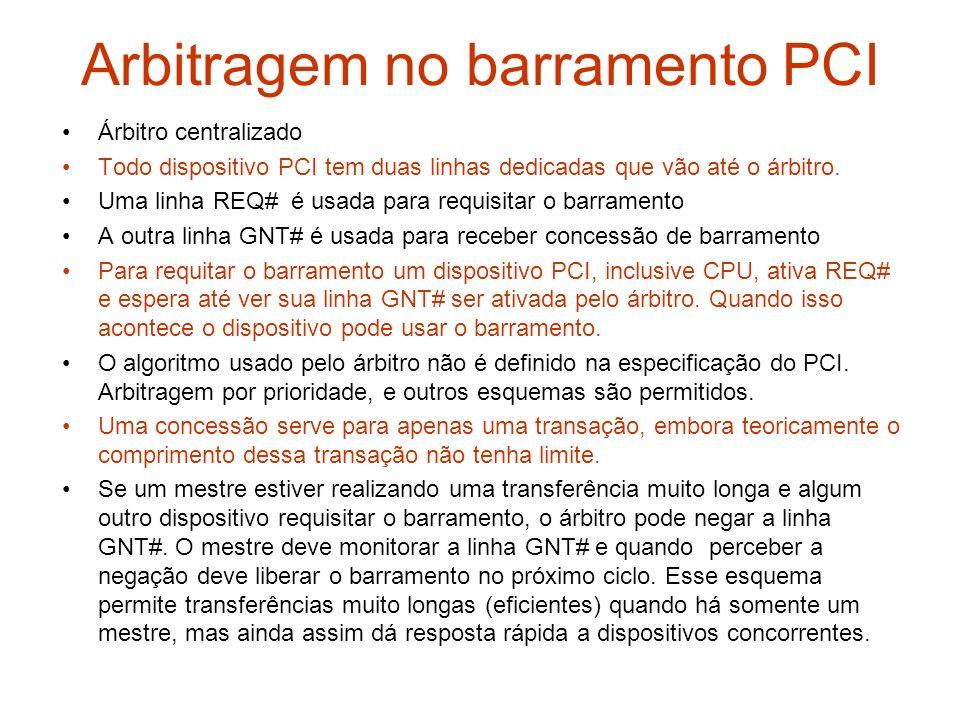 Arbitragem no barramento PCI Árbitro centralizado Todo dispositivo PCI tem duas linhas dedicadas que vão até o árbitro. Uma linha REQ# é usada para re