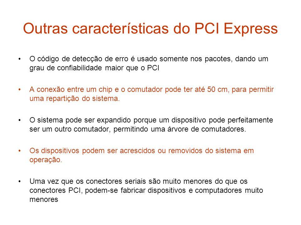 Outras características do PCI Express O código de detecção de erro é usado somente nos pacotes, dando um grau de confiabilidade maior que o PCI A cone