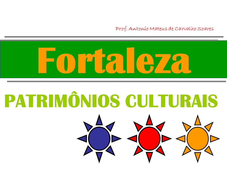Fortaleza PATRIMÔNIOS CULTURAIS Prof. Antonio Mateus de Carvalho Soares