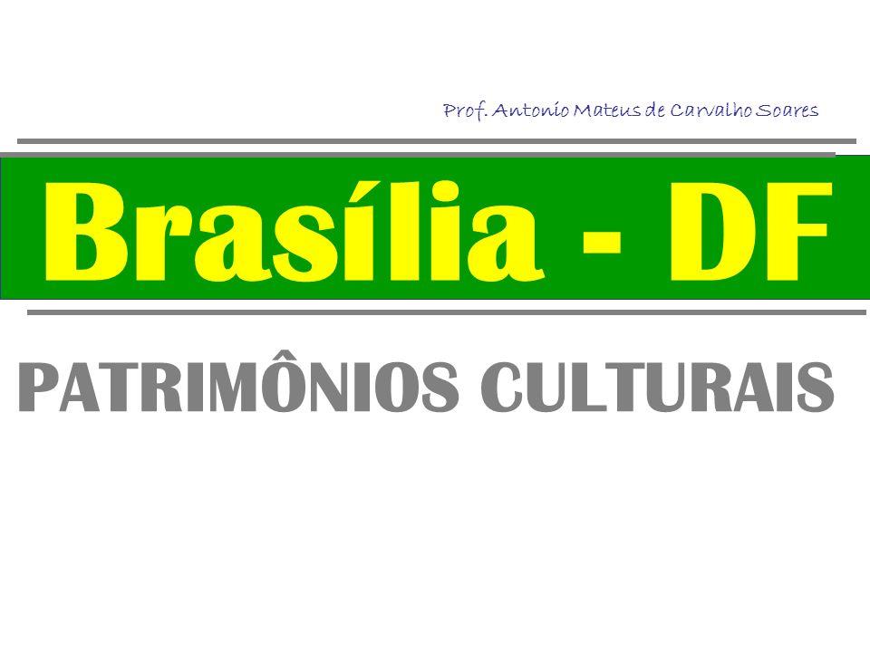 Brasília - DF PATRIMÔNIOS CULTURAIS Prof. Antonio Mateus de Carvalho Soares