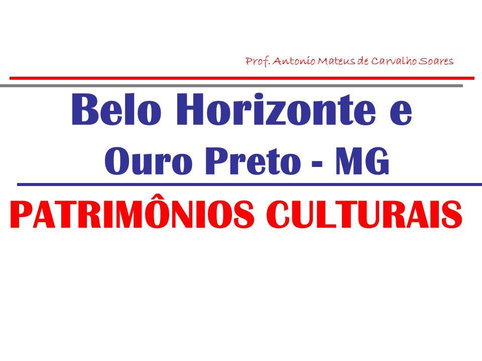 Belo Horizonte e Ouro Preto - MG PATRIMÔNIOS CULTURAIS Prof. Antonio Mateus de Carvalho Soares