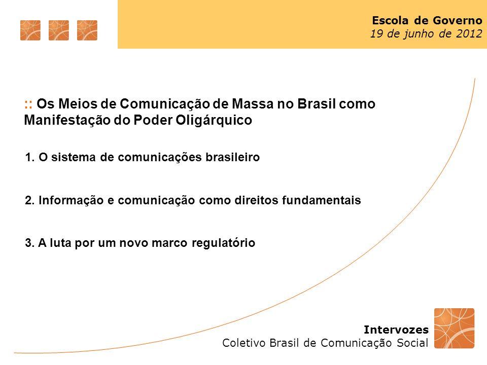 Intervozes Coletivo Brasil de Comunicação Social Escola de Governo 19 de junho de 2012 :: Os Meios de Comunicação de Massa no Brasil como Manifestação do Poder Oligárquico 1.