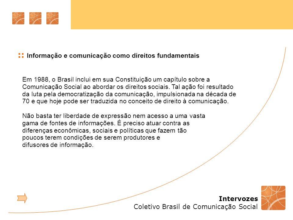 Intervozes Coletivo Brasil de Comunicação Social Em 1988, o Brasil inclui em sua Constituição um capítulo sobre a Comunicação Social ao abordar os dir