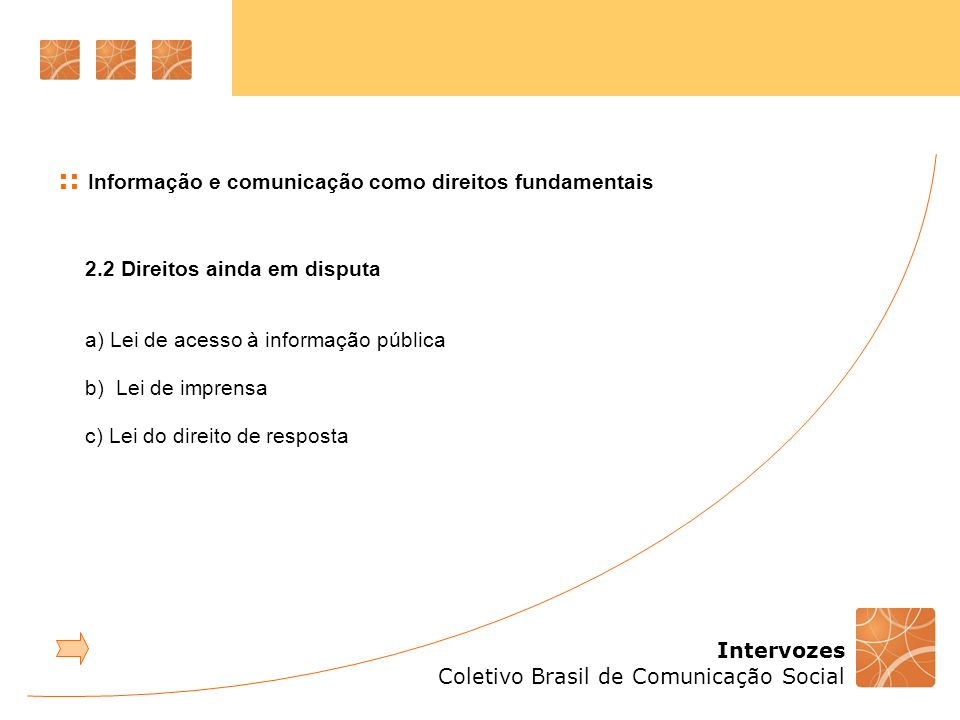 Intervozes Coletivo Brasil de Comunicação Social :: Informação e comunicação como direitos fundamentais 2.2 Direitos ainda em disputa a) Lei de acesso à informação pública b) Lei de imprensa c) Lei do direito de resposta