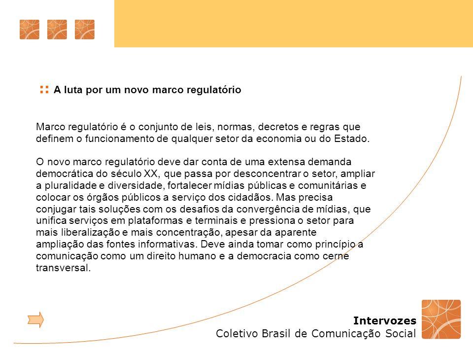 Intervozes Coletivo Brasil de Comunicação Social :: A luta por um novo marco regulatório Marco regulatório é o conjunto de leis, normas, decretos e regras que definem o funcionamento de qualquer setor da economia ou do Estado.