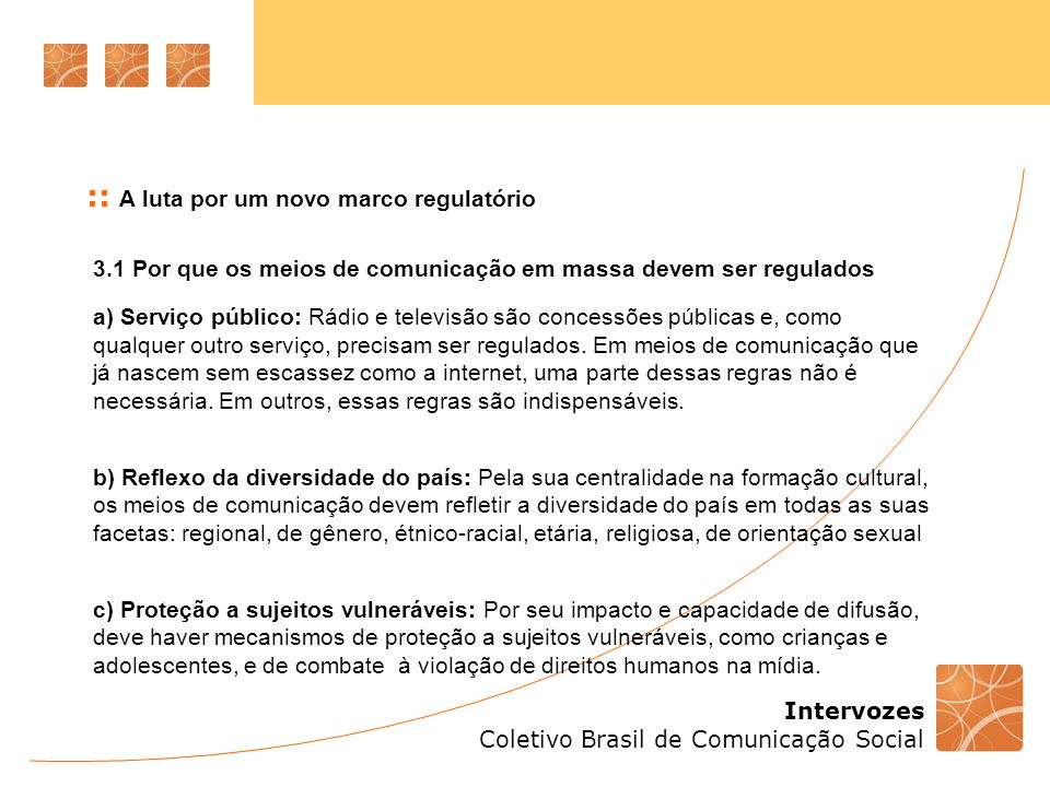 Intervozes Coletivo Brasil de Comunicação Social 3.1 Por que os meios de comunicação em massa devem ser regulados a) Serviço público: Rádio e televisão são concessões públicas e, como qualquer outro serviço, precisam ser regulados.