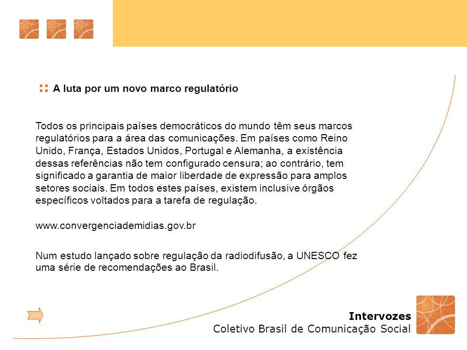 Intervozes Coletivo Brasil de Comunicação Social Todos os principais países democráticos do mundo têm seus marcos regulatórios para a área das comunicações.