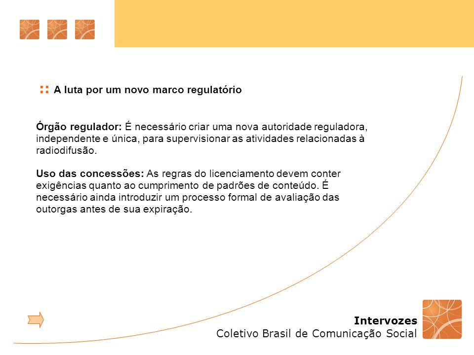 Intervozes Coletivo Brasil de Comunicação Social Órgão regulador: É necessário criar uma nova autoridade reguladora, independente e única, para supervisionar as atividades relacionadas à radiodifusão.