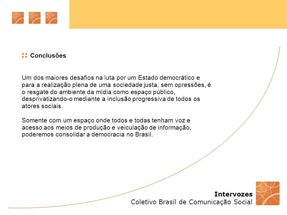 Intervozes Coletivo Brasil de Comunicação Social Um dos maiores desafios na luta por um Estado democrático e para a realização plena de uma sociedade justa, sem opressões, é o resgate do ambiente da mídia como espaço público, desprivatizando-o mediante a inclusão progressiva de todos os atores sociais.