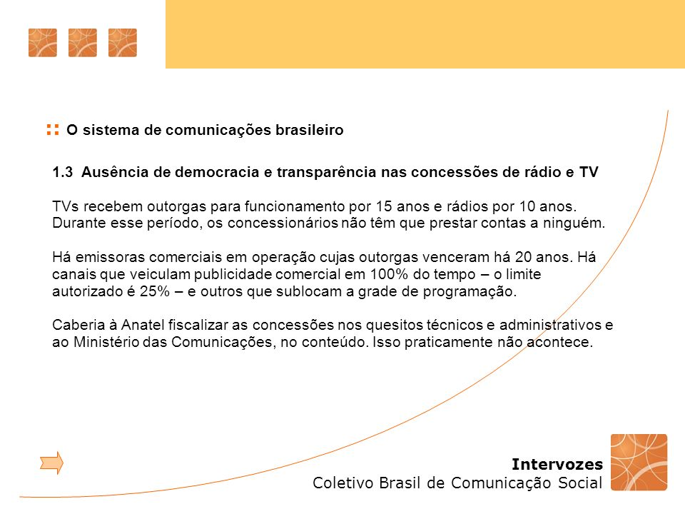 Intervozes Coletivo Brasil de Comunicação Social 1.3 Ausência de democracia e transparência nas concessões de rádio e TV TVs recebem outorgas para funcionamento por 15 anos e rádios por 10 anos.