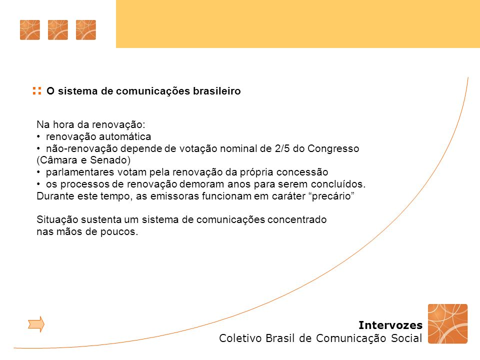 Intervozes Coletivo Brasil de Comunicação Social Na hora da renovação: renovação automática não-renovação depende de votação nominal de 2/5 do Congresso (Câmara e Senado) parlamentares votam pela renovação da própria concessão os processos de renovação demoram anos para serem concluídos.