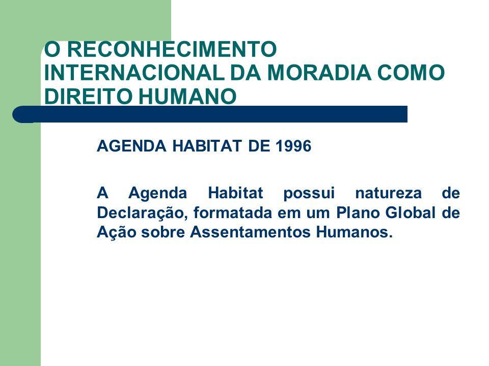 O RECONHECIMENTO INTERNACIONAL DA MORADIA COMO DIREITO HUMANO AGENDA HABITAT DE 1996 A Agenda Habitat possui natureza de Declaração, formatada em um P