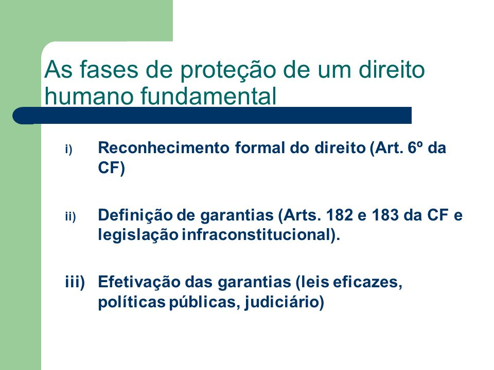 As fases de proteção de um direito humano fundamental i) Reconhecimento formal do direito (Art. 6º da CF) ii) Definição de garantias (Arts. 182 e 183