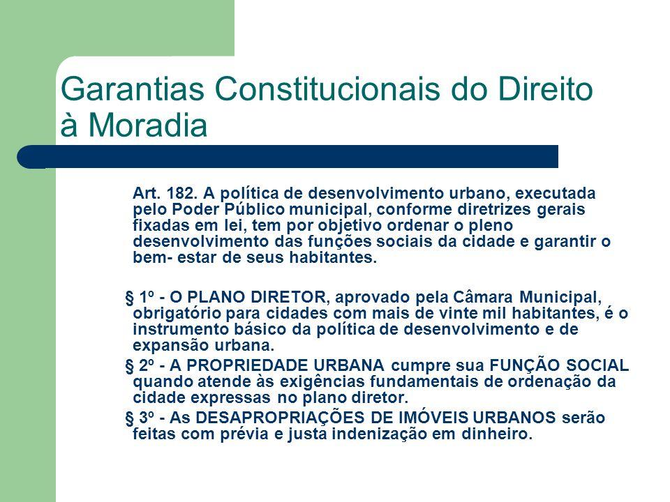 Garantias Constitucionais do Direito à Moradia Art. 182. A política de desenvolvimento urbano, executada pelo Poder Público municipal, conforme diretr