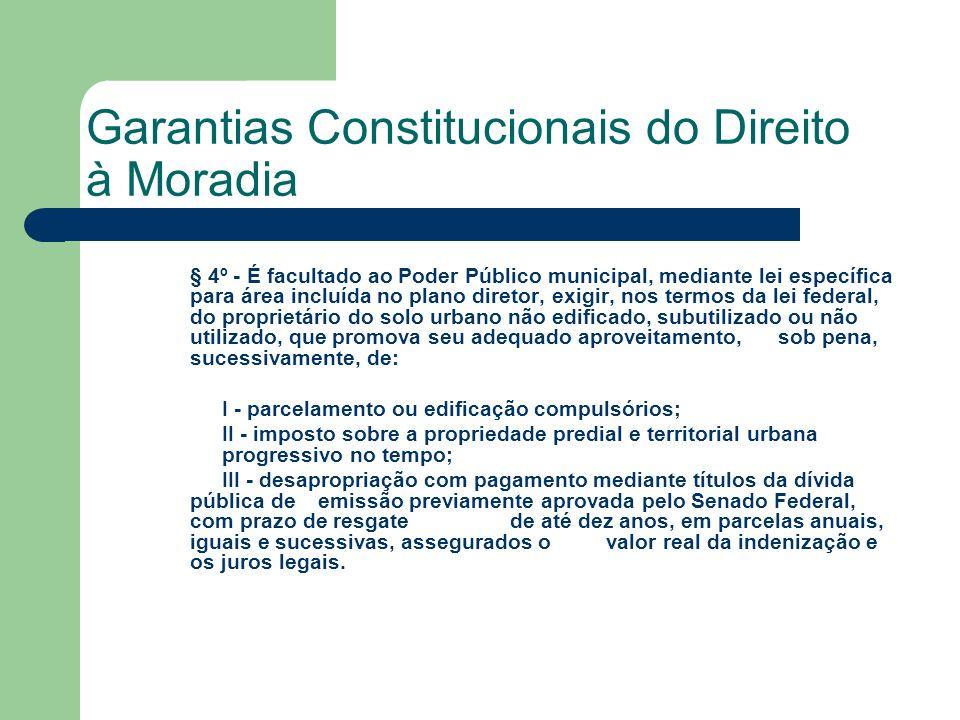 Garantias Constitucionais do Direito à Moradia § 4º - É facultado ao Poder Público municipal, mediante lei específica para área incluída no plano dire