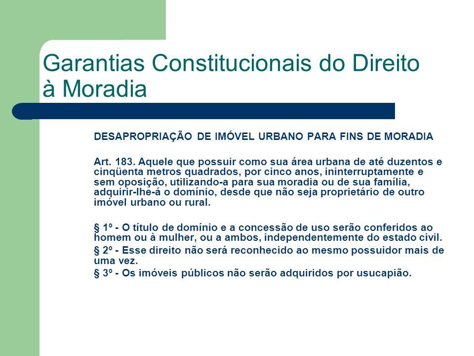 Garantias Constitucionais do Direito à Moradia DESAPROPRIAÇÃO DE IMÓVEL URBANO PARA FINS DE MORADIA Art. 183. Aquele que possuir como sua área urbana