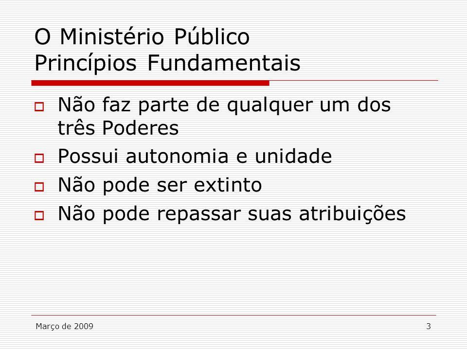 Março de 20093 O Ministério Público Princípios Fundamentais Não faz parte de qualquer um dos três Poderes Possui autonomia e unidade Não pode ser exti