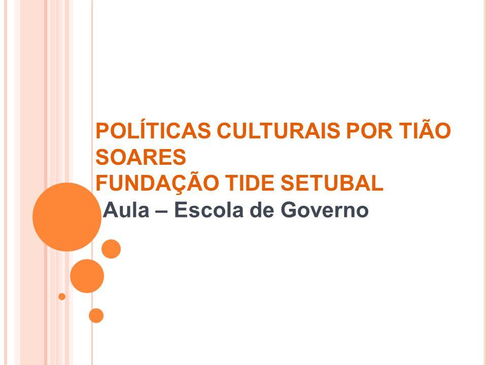 POLÍTICAS CULTURAIS POR TIÃO SOARES FUNDAÇÃO TIDE SETUBAL Aula – Escola de Governo
