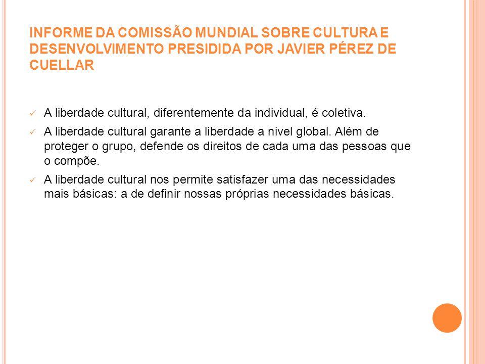 INFORME DA COMISSÃO MUNDIAL SOBRE CULTURA E DESENVOLVIMENTO PRESIDIDA POR JAVIER PÉREZ DE CUELLAR A liberdade cultural, diferentemente da individual,