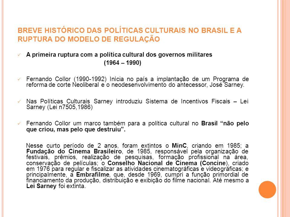 A primeira ruptura com a política cultural dos governos militares (1964 – 1990) Fernando Collor (1990-1992) Inícia no país a implantação de um Program