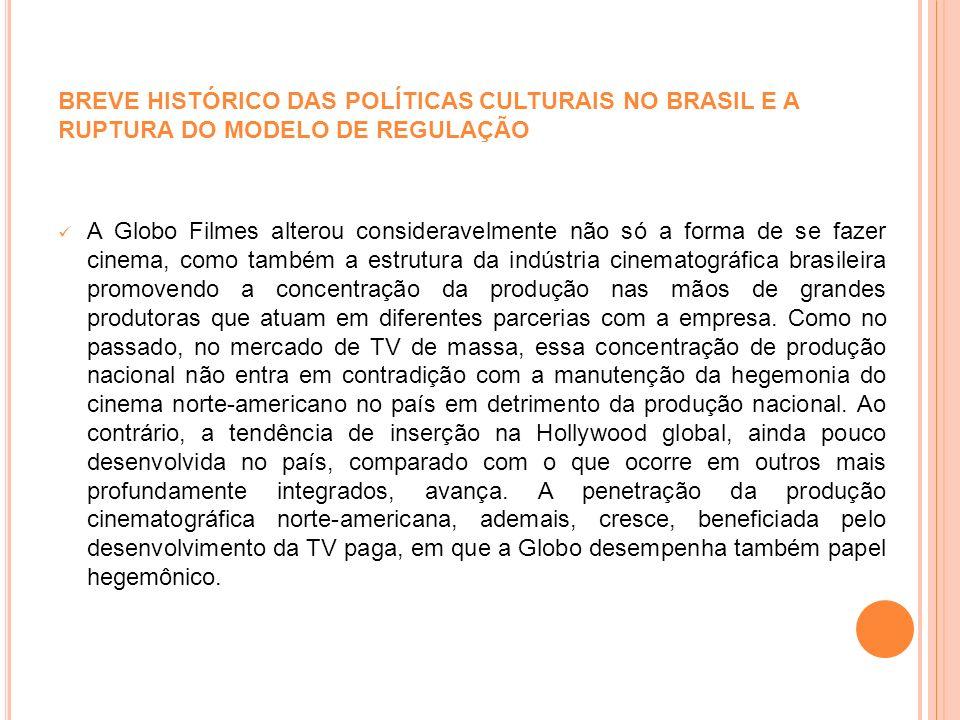 BREVE HISTÓRICO DAS POLÍTICAS CULTURAIS NO BRASIL E A RUPTURA DO MODELO DE REGULAÇÃO A Globo Filmes alterou consideravelmente não só a forma de se faz